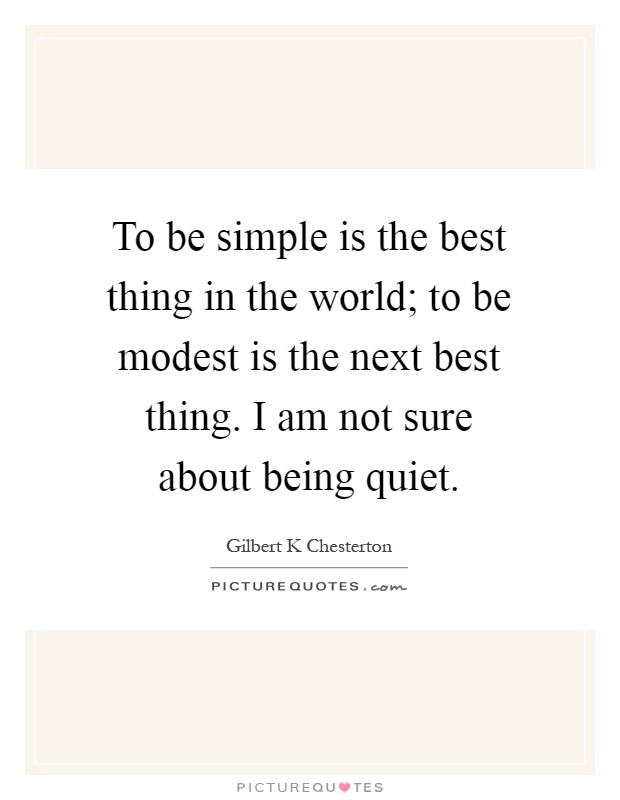 To be simple is the best thing in the world; to be modest is the next best thing. I am not sure about being quiet Picture Quote #1