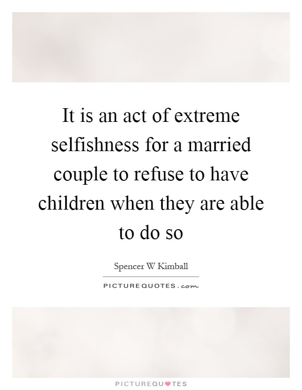 It is an act of extreme selfishness for a married couple to refuse to have children when they are able to do so Picture Quote #1