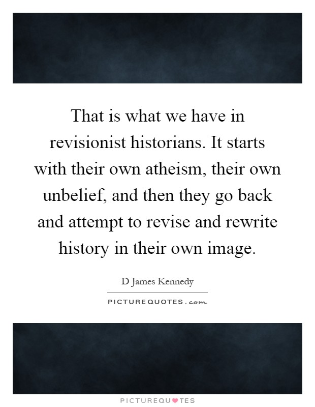 That is what we have in revisionist historians. It starts with their own atheism, their own unbelief, and then they go back and attempt to revise and rewrite history in their own image Picture Quote #1