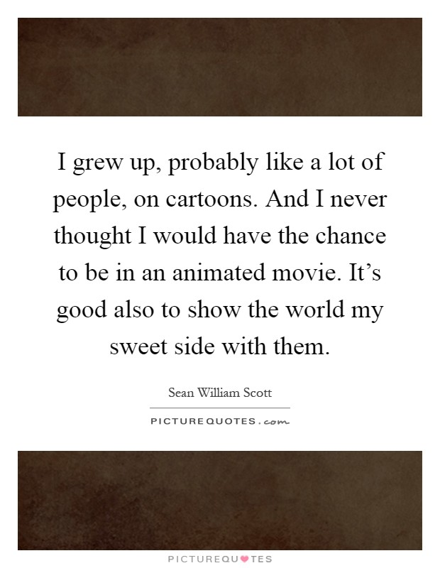 I grew up, probably like a lot of people, on cartoons. And I never thought I would have the chance to be in an animated movie. It's good also to show the world my sweet side with them Picture Quote #1