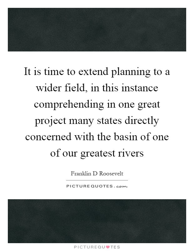 It is time to extend planning to a wider field, in this instance comprehending in one great project many states directly concerned with the basin of one of our greatest rivers Picture Quote #1
