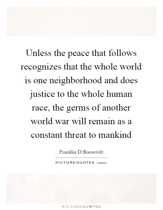 Unless the peace that follows recognizes that the whole world is one neighborhood and does justice to the whole human race, the germs of another world war will remain as a constant threat to mankind Picture Quote #1