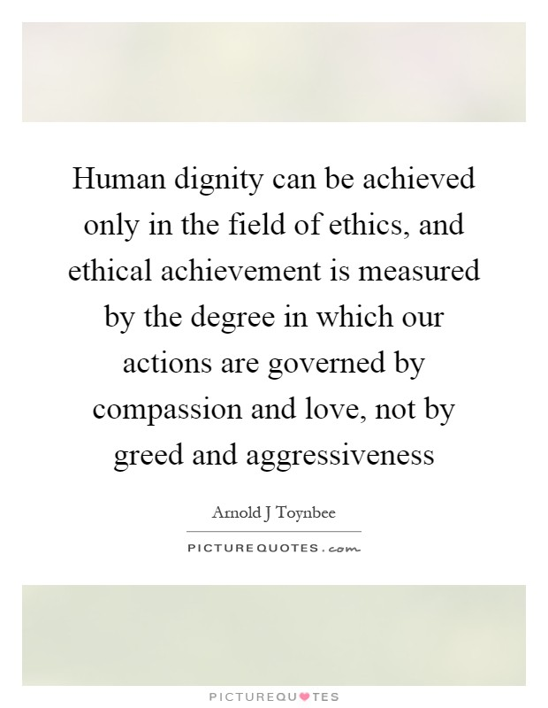 Human dignity can be achieved only in the field of ethics, and ethical achievement is measured by the degree in which our actions are governed by compassion and love, not by greed and aggressiveness Picture Quote #1