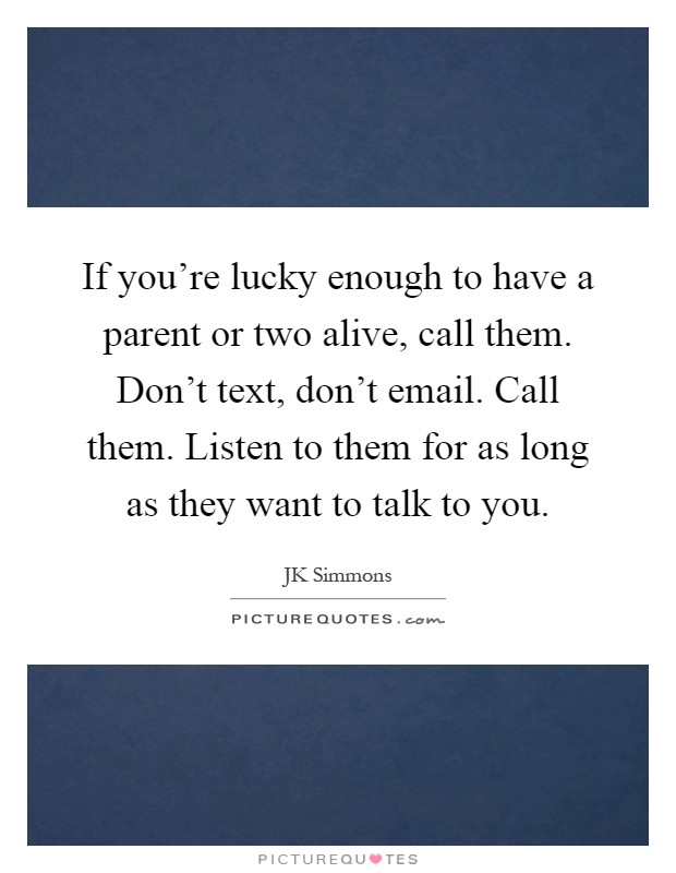 If you're lucky enough to have a parent or two alive, call them. Don't text, don't email. Call them. Listen to them for as long as they want to talk to you Picture Quote #1