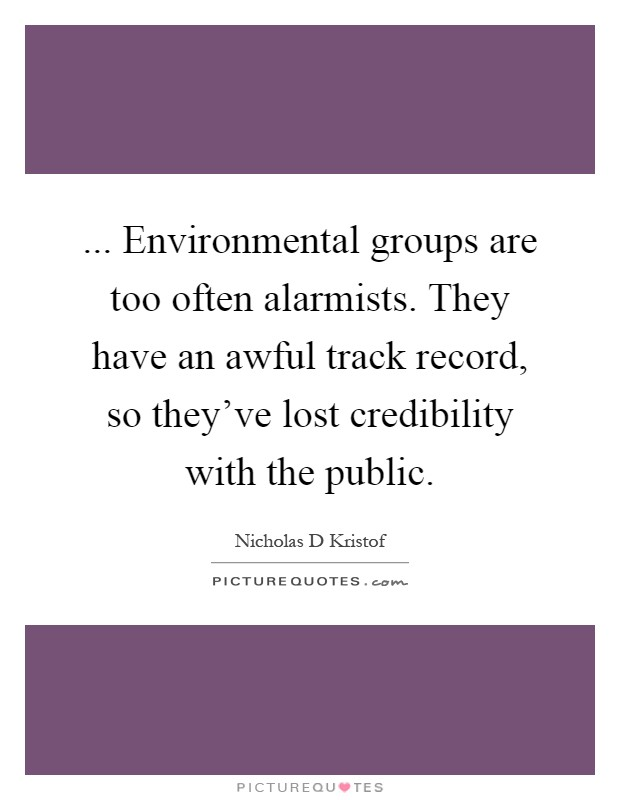 ... Environmental groups are too often alarmists. They have an awful track record, so they've lost credibility with the public Picture Quote #1
