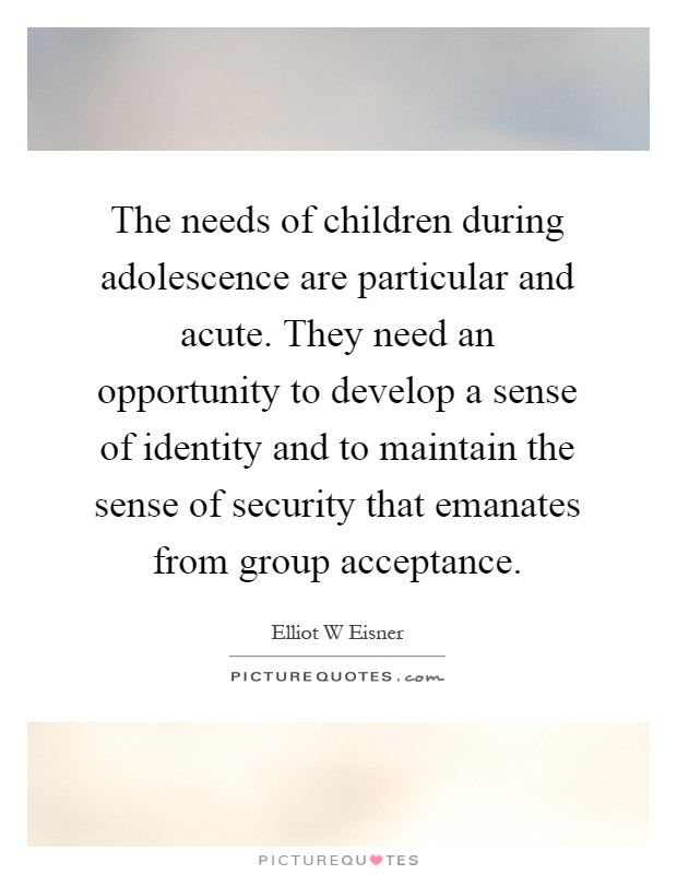 The needs of children during adolescence are particular and acute. They need an opportunity to develop a sense of identity and to maintain the sense of security that emanates from group acceptance Picture Quote #1