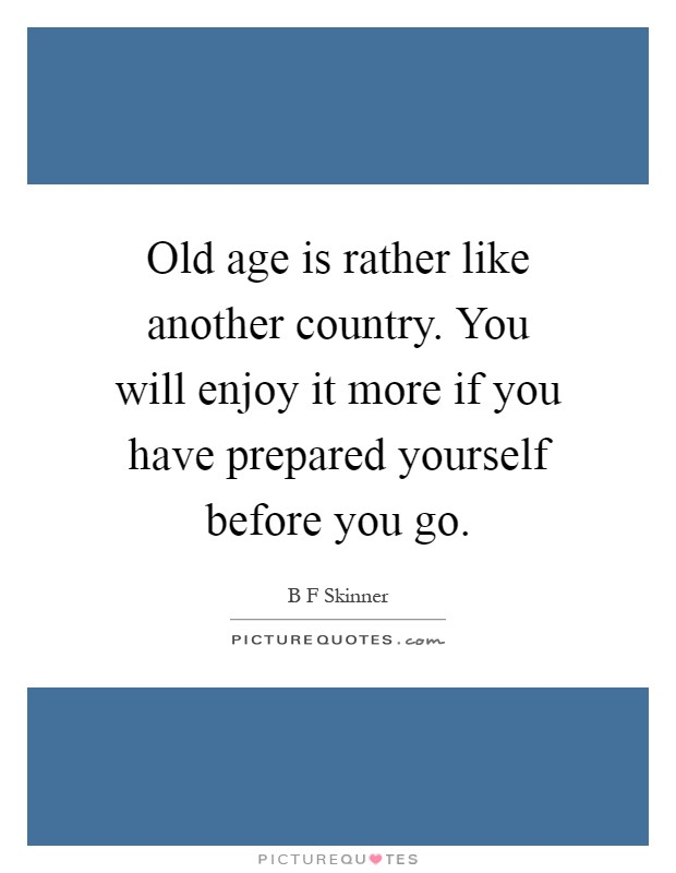 Old age is rather like another country. You will enjoy it more if you have prepared yourself before you go Picture Quote #1