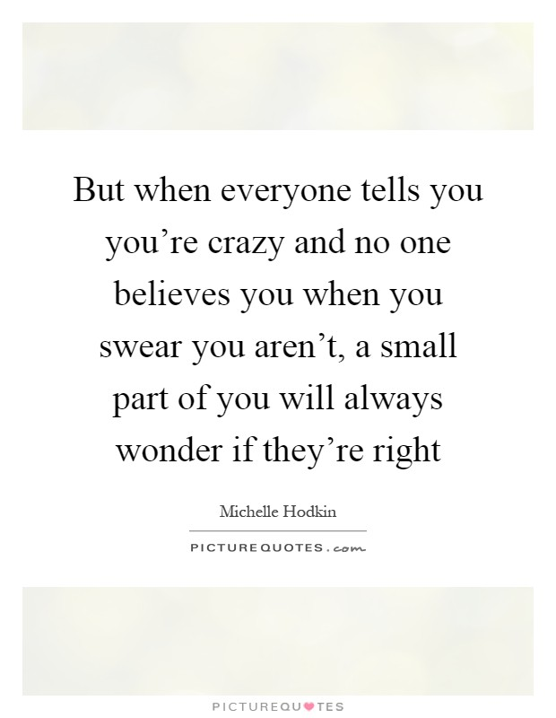 But when everyone tells you you're crazy and no one believes you when you swear you aren't, a small part of you will always wonder if they're right Picture Quote #1