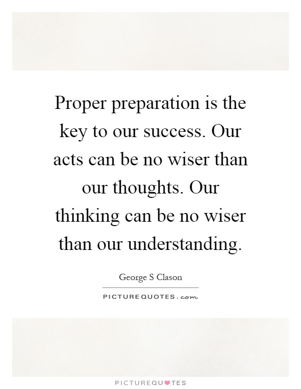 Proper preparation is the key to our success. Our acts can be no wiser than our thoughts. Our thinking can be no wiser than our understanding Picture Quote #1