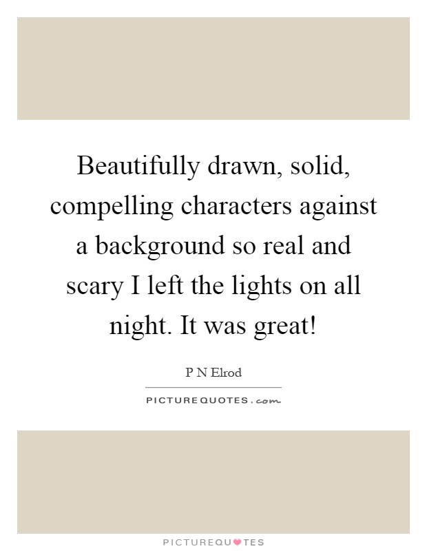 Beautifully drawn, solid, compelling characters against a background so real and scary I left the lights on all night. It was great! Picture Quote #1