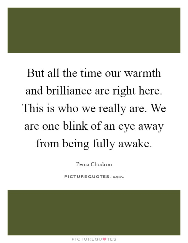 But all the time our warmth and brilliance are right here. This is who we really are. We are one blink of an eye away from being fully awake Picture Quote #1