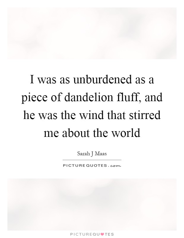 I was as unburdened as a piece of dandelion fluff, and he was the wind that stirred me about the world Picture Quote #1