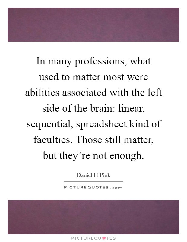 In many professions, what used to matter most were abilities associated with the left side of the brain: linear, sequential, spreadsheet kind of faculties. Those still matter, but they're not enough Picture Quote #1