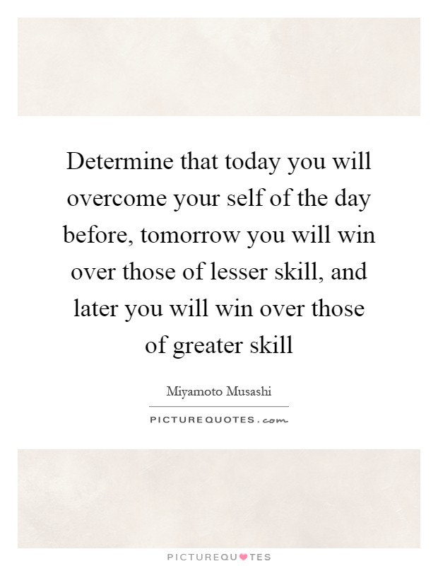 Determine that today you will overcome your self of the day before, tomorrow you will win over those of lesser skill, and later you will win over those of greater skill Picture Quote #1