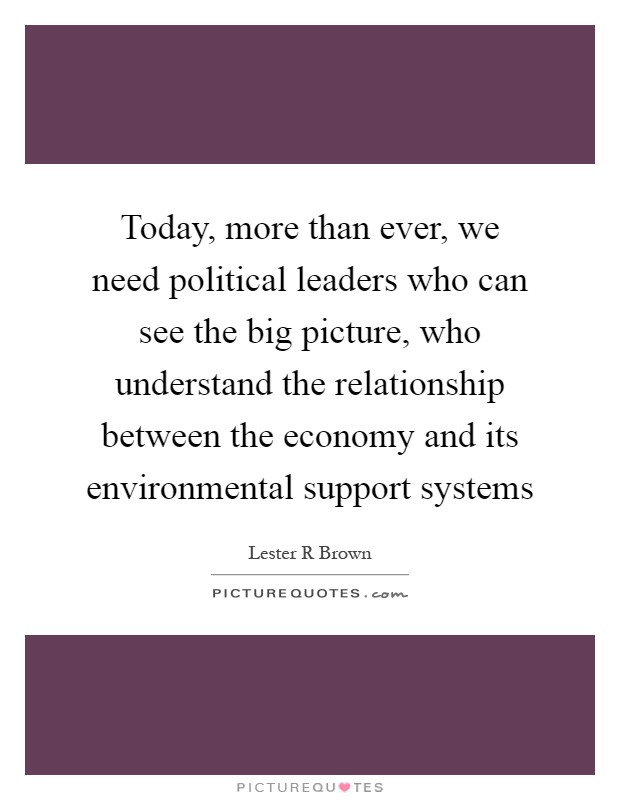 Today, more than ever, we need political leaders who can see the big picture, who understand the relationship between the economy and its environmental support systems Picture Quote #1