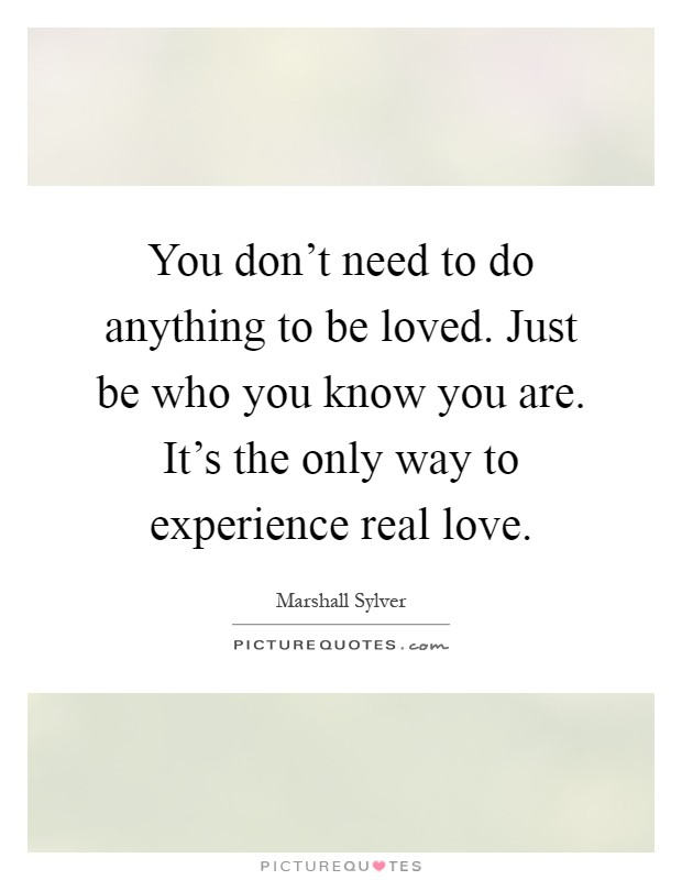 You don't need to do anything to be loved. Just be who you know you are. It's the only way to experience real love Picture Quote #1