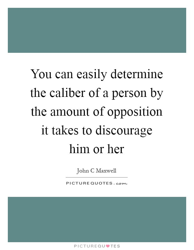 You can easily determine the caliber of a person by the amount of opposition it takes to discourage him or her Picture Quote #1