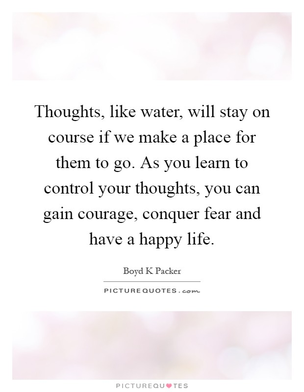 Thoughts, like water, will stay on course if we make a place for them to go. As you learn to control your thoughts, you can gain courage, conquer fear and have a happy life Picture Quote #1