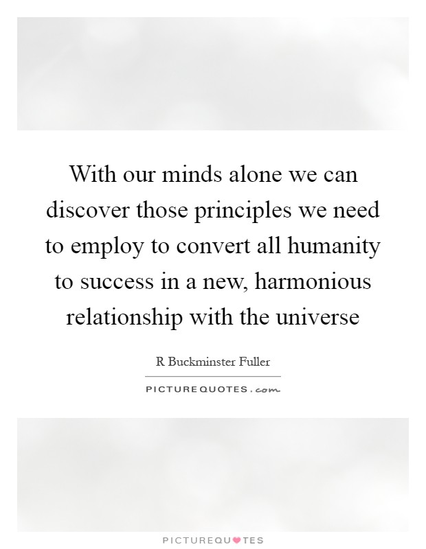 With our minds alone we can discover those principles we need to employ to convert all humanity to success in a new, harmonious relationship with the universe Picture Quote #1