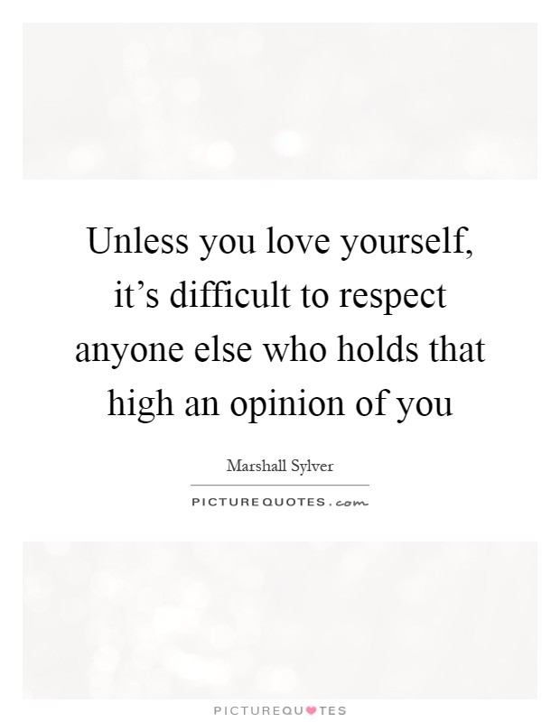 Unless you love yourself, it's difficult to respect anyone else who holds that high an opinion of you Picture Quote #1