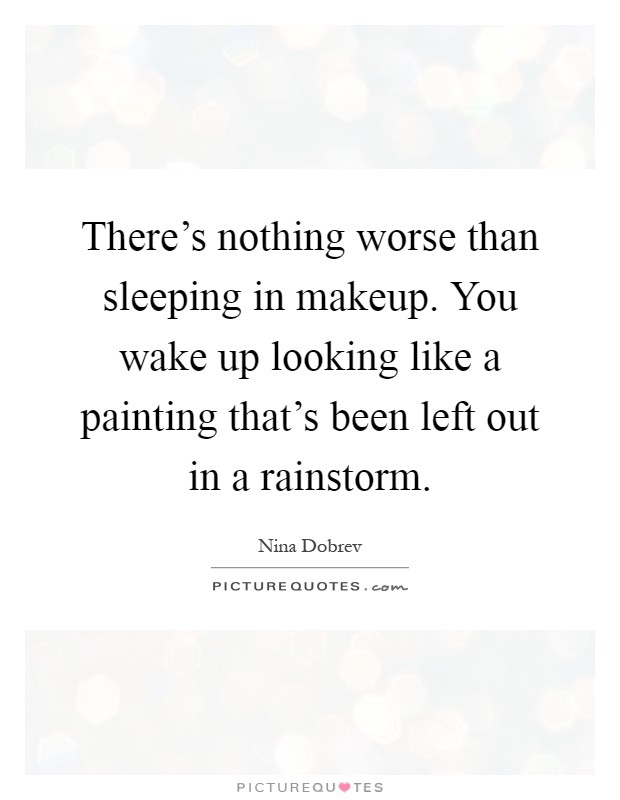 There's nothing worse than sleeping in makeup. You wake up looking like a painting that's been left out in a rainstorm Picture Quote #1