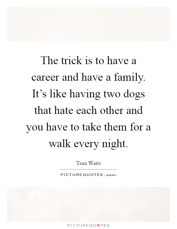 The trick is to have a career and have a family. It's like having two dogs that hate each other and you have to take them for a walk every night Picture Quote #1