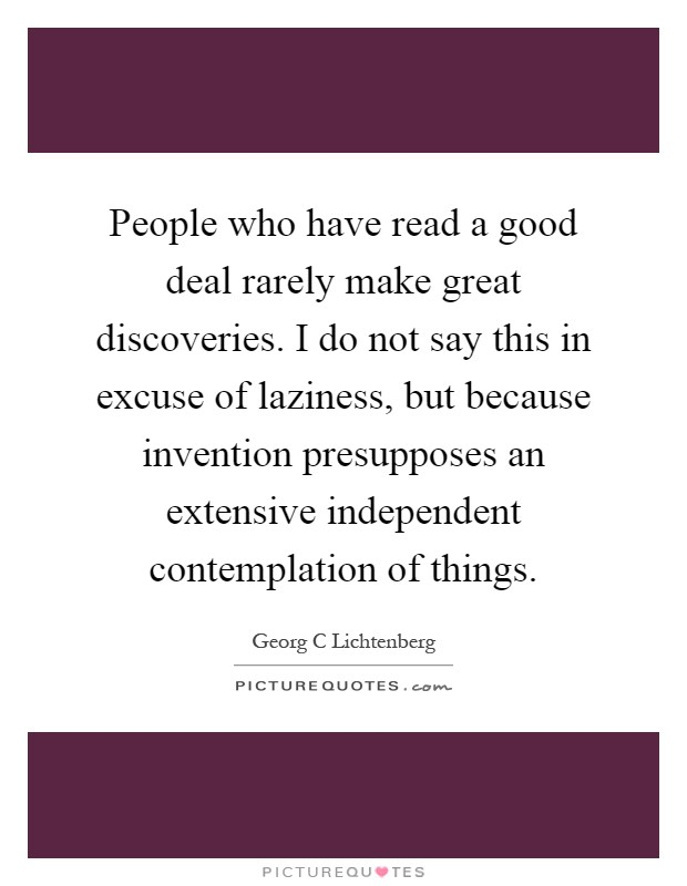 People who have read a good deal rarely make great discoveries. I do not say this in excuse of laziness, but because invention presupposes an extensive independent contemplation of things Picture Quote #1