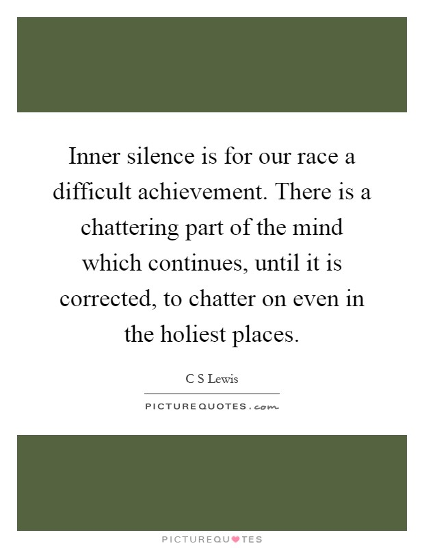 Inner silence is for our race a difficult achievement. There is a chattering part of the mind which continues, until it is corrected, to chatter on even in the holiest places Picture Quote #1