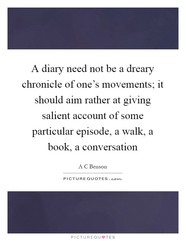 A diary need not be a dreary chronicle of one's movements; it should aim rather at giving salient account of some particular episode, a walk, a book, a conversation Picture Quote #1