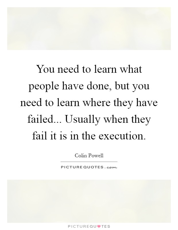 You need to learn what people have done, but you need to learn where they have failed... Usually when they fail it is in the execution Picture Quote #1