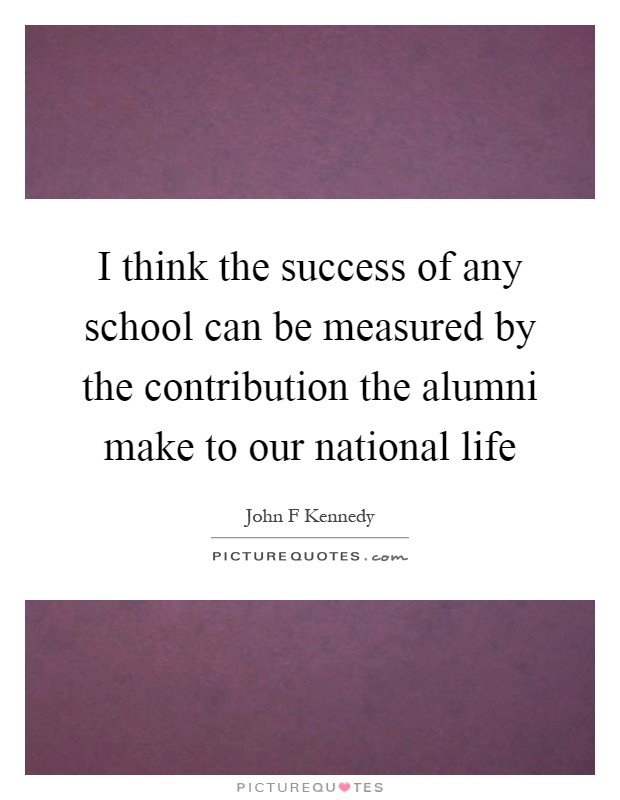 I think the success of any school can be measured by the contribution the alumni make to our national life Picture Quote #1