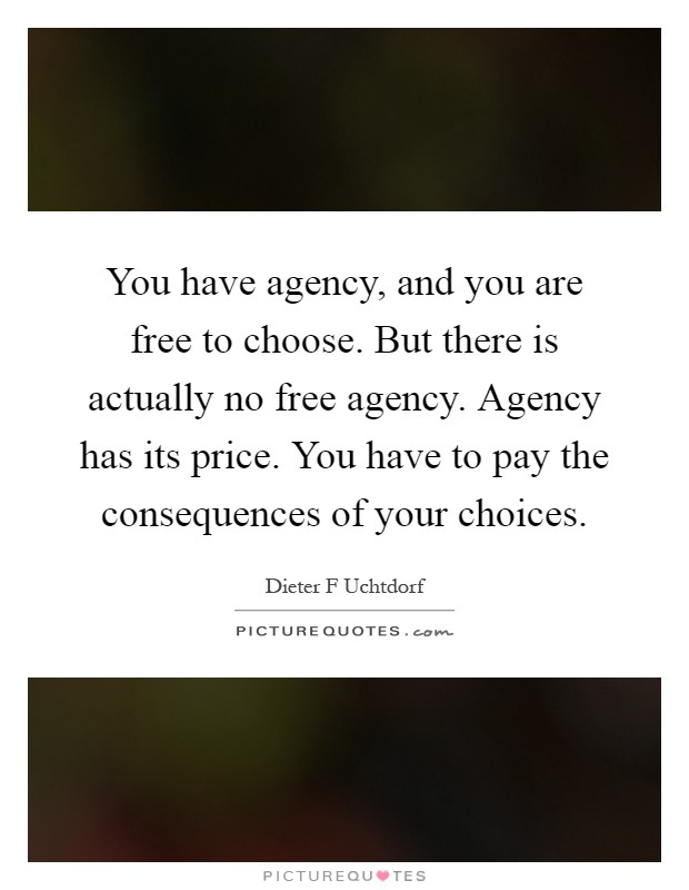 You have agency, and you are free to choose. But there is actually no free agency. Agency has its price. You have to pay the consequences of your choices Picture Quote #1