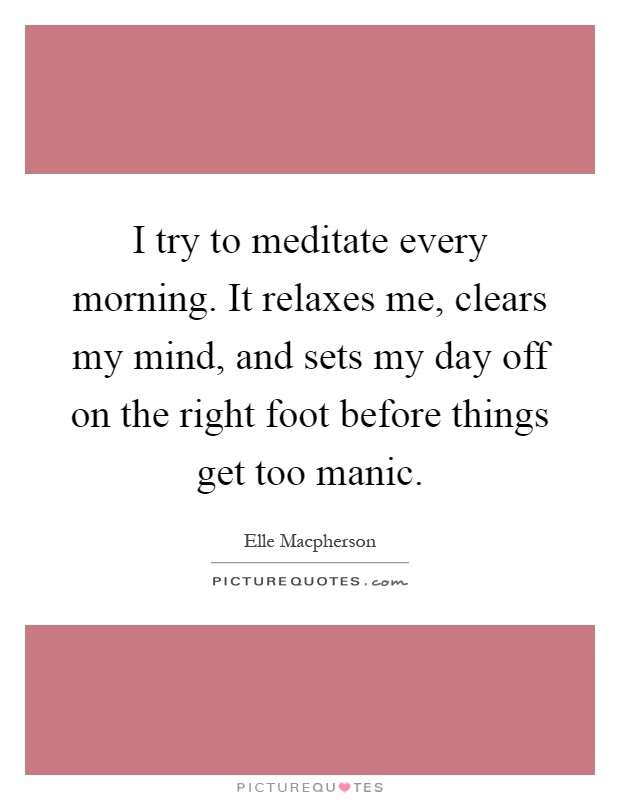 I try to meditate every morning. It relaxes me, clears my mind, and sets my day off on the right foot before things get too manic Picture Quote #1