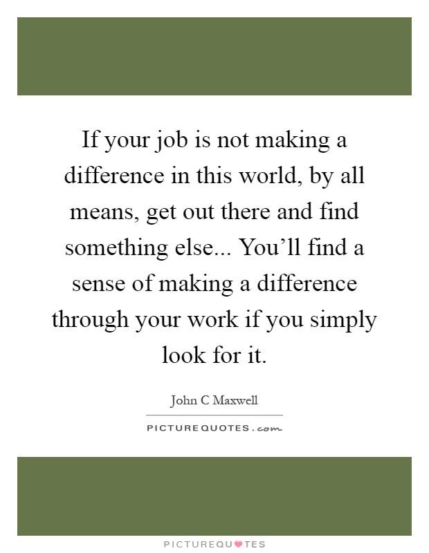 If your job is not making a difference in this world, by all means, get out there and find something else... You'll find a sense of making a difference through your work if you simply look for it Picture Quote #1