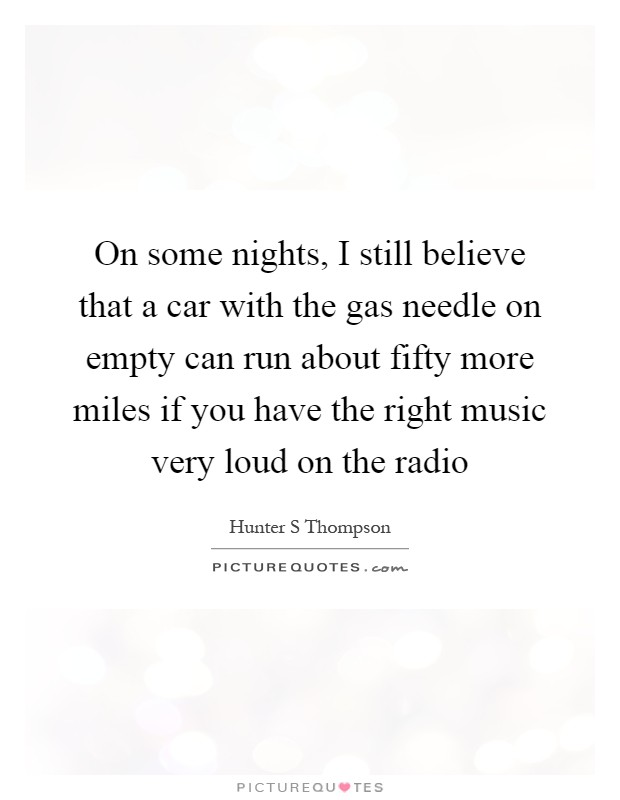 On some nights, I still believe that a car with the gas needle on empty can run about fifty more miles if you have the right music very loud on the radio Picture Quote #1