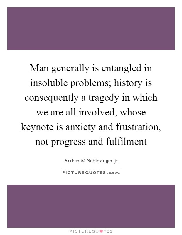 Man generally is entangled in insoluble problems; history is consequently a tragedy in which we are all involved, whose keynote is anxiety and frustration, not progress and fulfilment Picture Quote #1