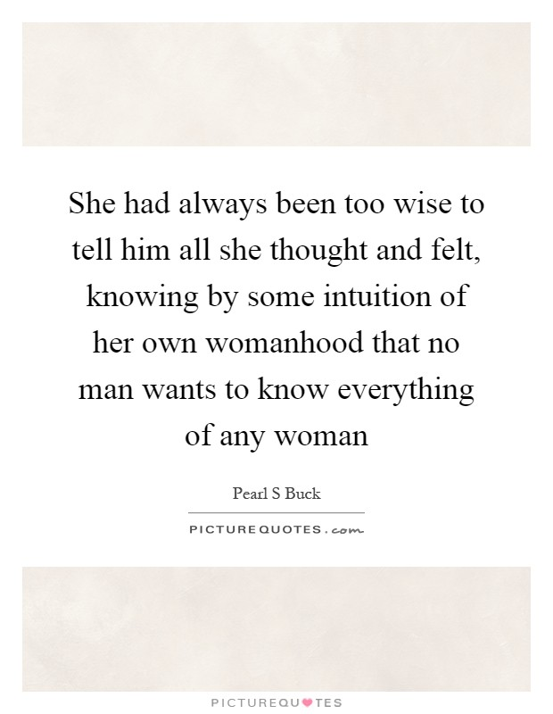 She had always been too wise to tell him all she thought and felt, knowing by some intuition of her own womanhood that no man wants to know everything of any woman Picture Quote #1