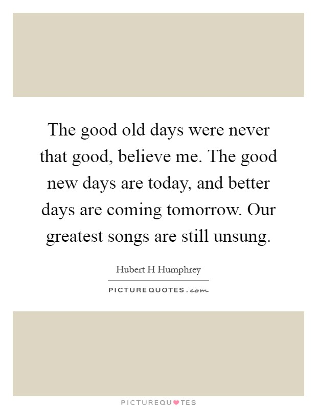 The good old days were never that good, believe me. The good new days are today, and better days are coming tomorrow. Our greatest songs are still unsung Picture Quote #1