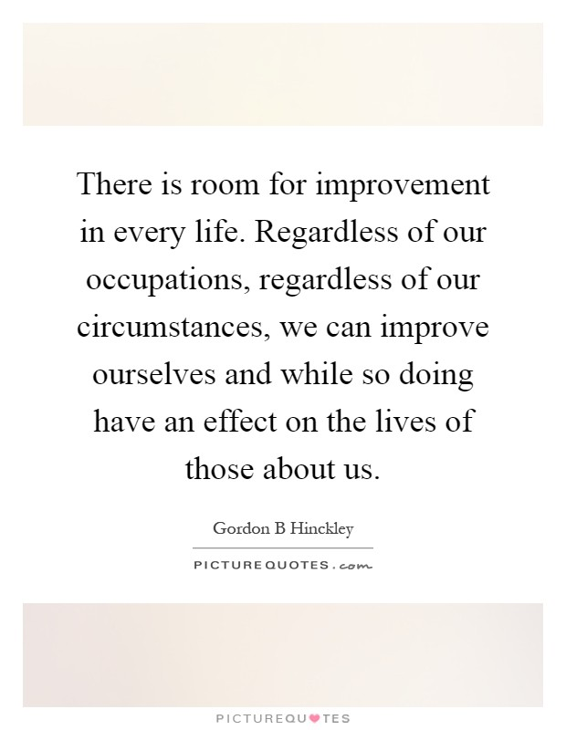 There is room for improvement in every life. Regardless of our occupations, regardless of our circumstances, we can improve ourselves and while so doing have an effect on the lives of those about us Picture Quote #1