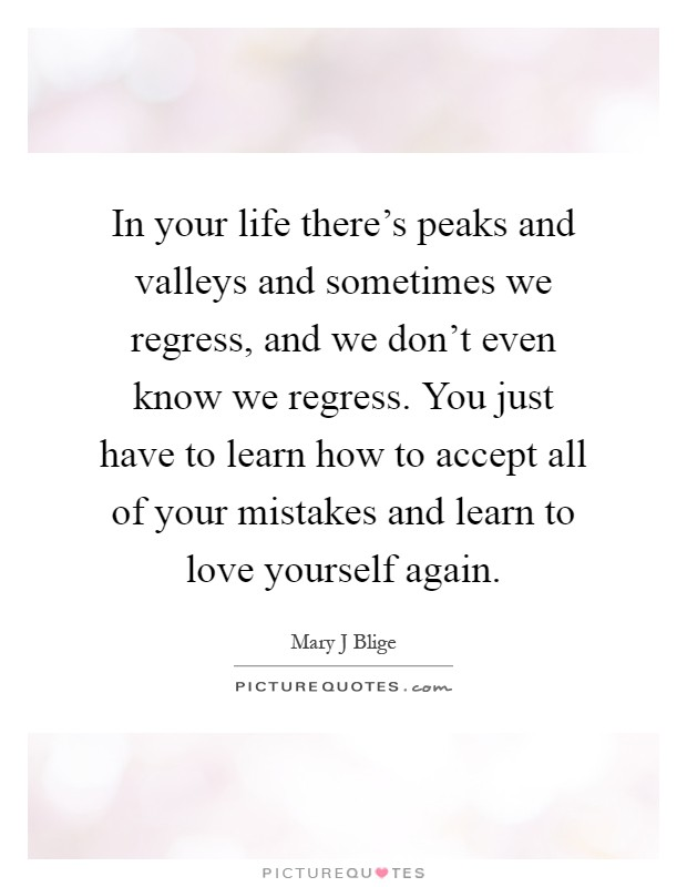 In your life there's peaks and valleys and sometimes we regress, and we don't even know we regress. You just have to learn how to accept all of your mistakes and learn to love yourself again Picture Quote #1