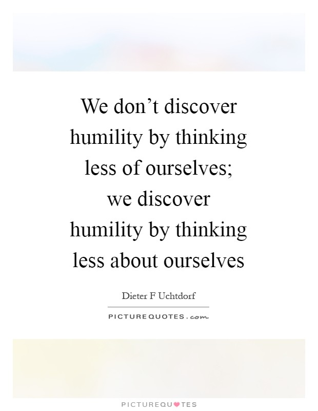 We don't discover humility by thinking less of ourselves; we discover humility by thinking less about ourselves Picture Quote #1