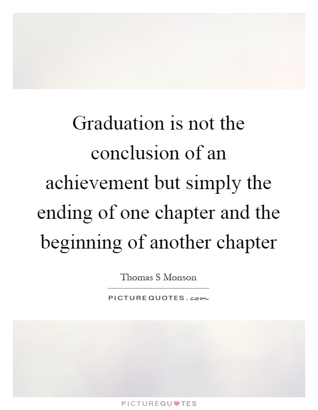 Graduation is not the conclusion of an achievement but simply the ending of one chapter and the beginning of another chapter Picture Quote #1
