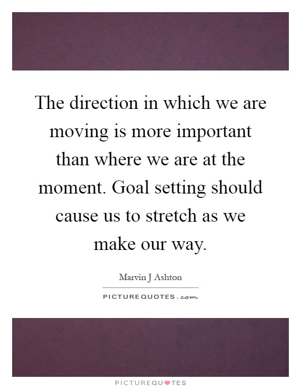 The direction in which we are moving is more important than where we are at the moment. Goal setting should cause us to stretch as we make our way Picture Quote #1