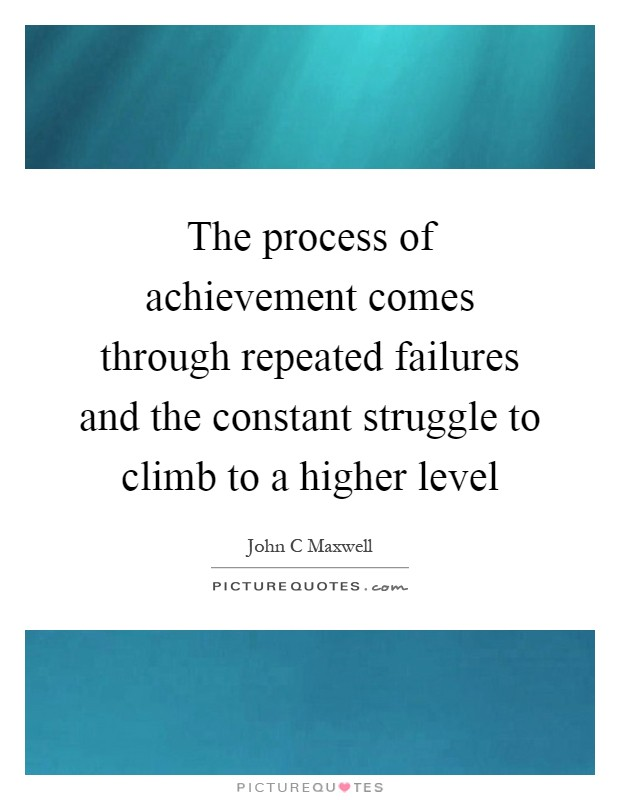 The process of achievement comes through repeated failures and the constant struggle to climb to a higher level Picture Quote #1