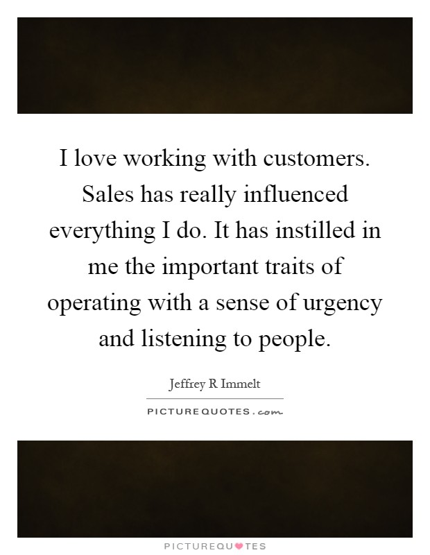 I love working with customers. Sales has really influenced everything I do. It has instilled in me the important traits of operating with a sense of urgency and listening to people Picture Quote #1