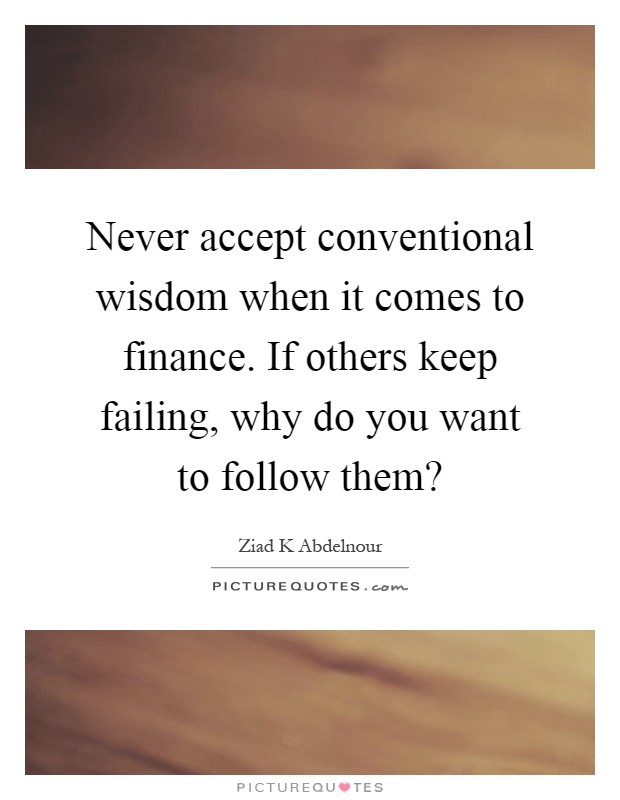 Never accept conventional wisdom when it comes to finance. If others keep failing, why do you want to follow them? Picture Quote #1