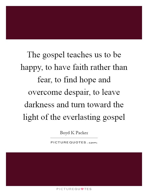 The gospel teaches us to be happy, to have faith rather than fear, to find hope and overcome despair, to leave darkness and turn toward the light of the everlasting gospel Picture Quote #1