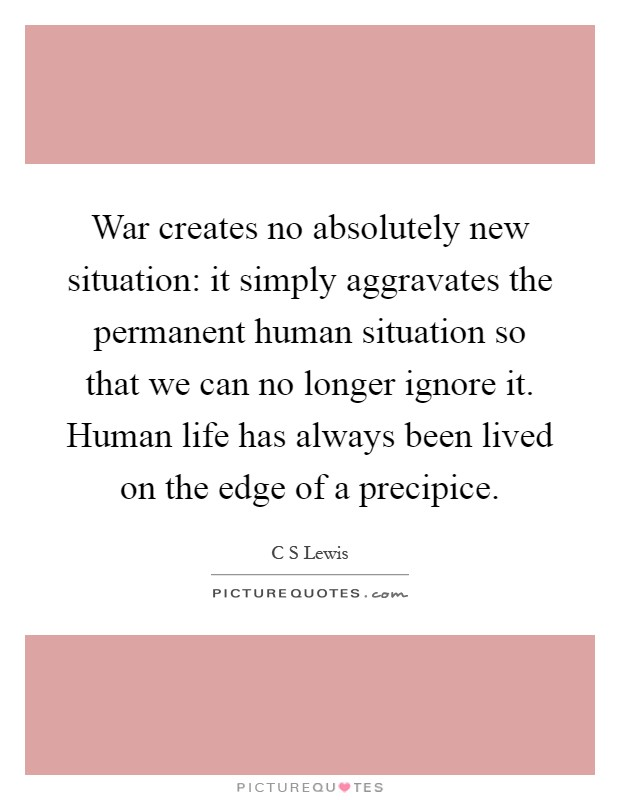 War creates no absolutely new situation: it simply aggravates the permanent human situation so that we can no longer ignore it. Human life has always been lived on the edge of a precipice Picture Quote #1