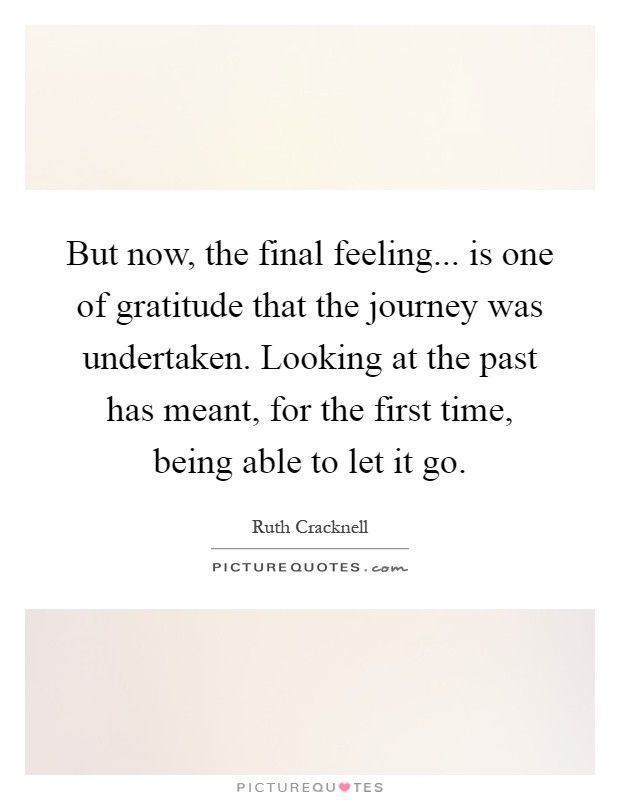 But now, the final feeling... is one of gratitude that the journey was undertaken. Looking at the past has meant, for the first time, being able to let it go Picture Quote #1