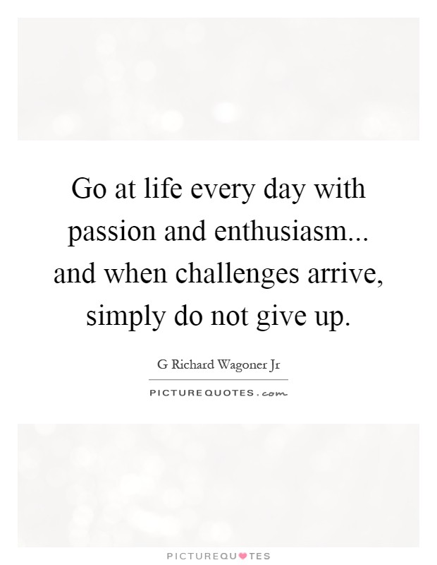 Go at life every day with passion and enthusiasm... and when challenges arrive, simply do not give up Picture Quote #1